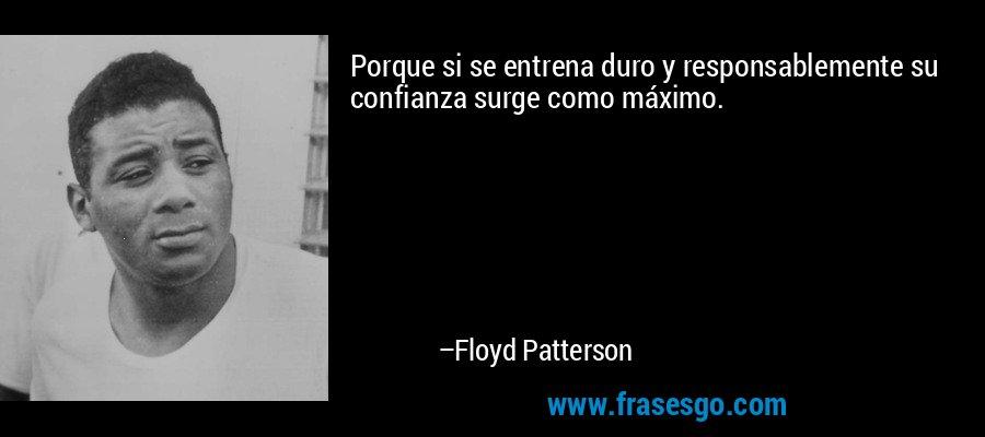 Porque si se entrena duro y responsablemente su confianza surge como máximo. – Floyd Patterson