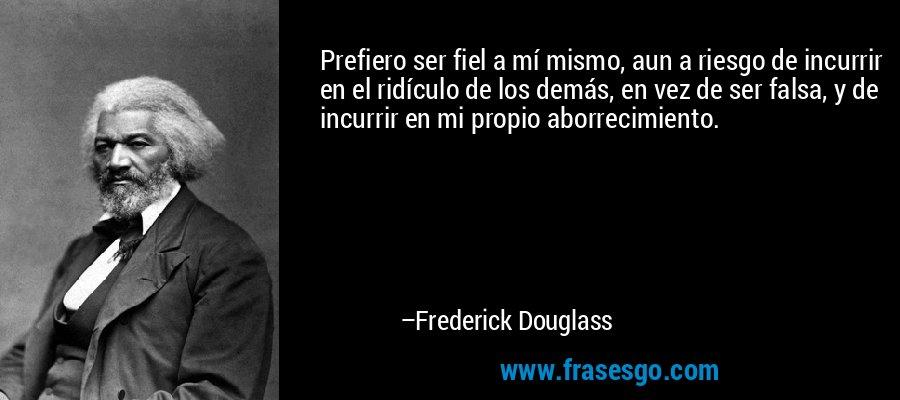 Prefiero ser fiel a mí mismo, aun a riesgo de incurrir en el ridículo de los demás, en vez de ser falsa, y de incurrir en mi propio aborrecimiento. – Frederick Douglass