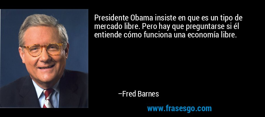 Presidente Obama insiste en que es un tipo de mercado libre. Pero hay que preguntarse si él entiende cómo funciona una economía libre. – Fred Barnes