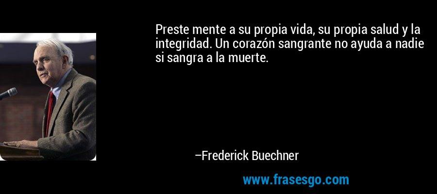 Preste mente a su propia vida, su propia salud y la integridad. Un corazón sangrante no ayuda a nadie si sangra a la muerte. – Frederick Buechner