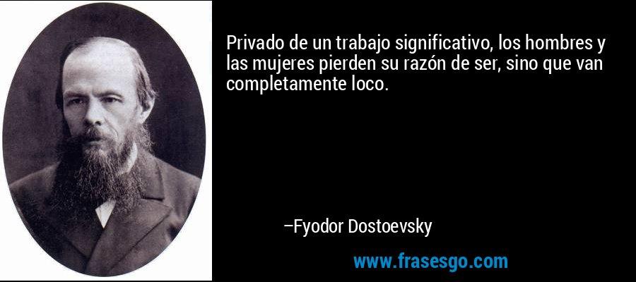 Privado de un trabajo significativo, los hombres y las mujeres pierden su razón de ser, sino que van completamente loco. – Fyodor Dostoevsky