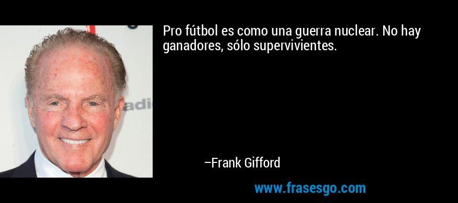 Pro fútbol es como una guerra nuclear. No hay ganadores, sólo supervivientes. – Frank Gifford