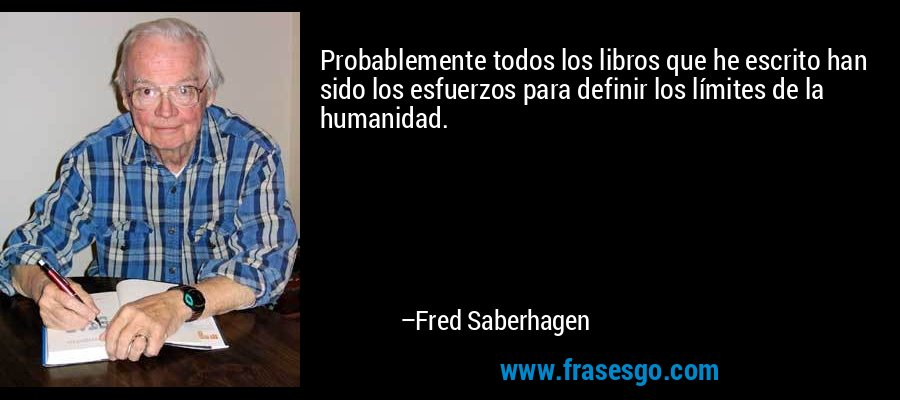 Probablemente todos los libros que he escrito han sido los esfuerzos para definir los límites de la humanidad. – Fred Saberhagen