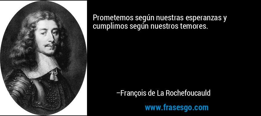 Prometemos según nuestras esperanzas y cumplimos según nuestros temores. – François de La Rochefoucauld