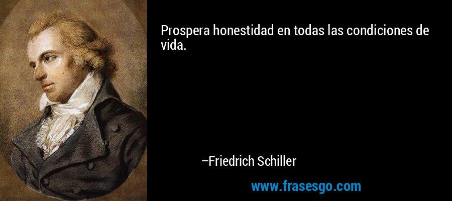 Prospera honestidad en todas las condiciones de vida. – Friedrich Schiller