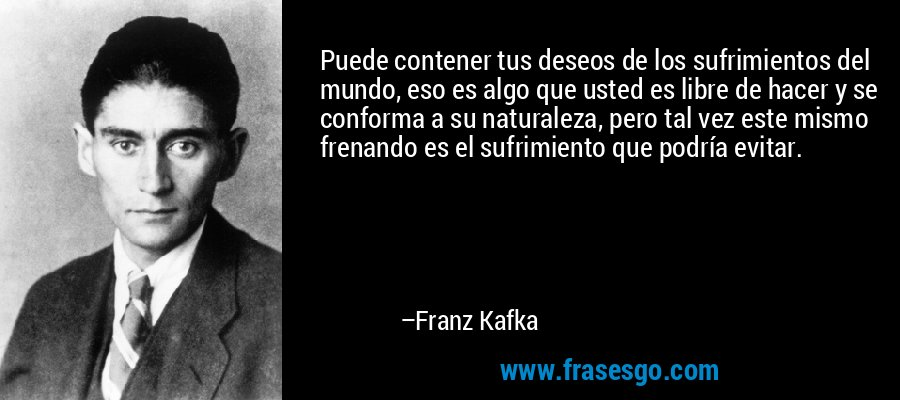 Puede contener tus deseos de los sufrimientos del mundo, eso es algo que usted es libre de hacer y se conforma a su naturaleza, pero tal vez este mismo frenando es el sufrimiento que podría evitar. – Franz Kafka