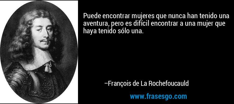 Puede encontrar mujeres que nunca han tenido una aventura, pero es difícil encontrar a una mujer que haya tenido sólo una. – François de La Rochefoucauld