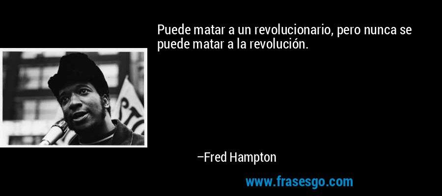 Puede matar a un revolucionario, pero nunca se puede matar a la revolución. – Fred Hampton