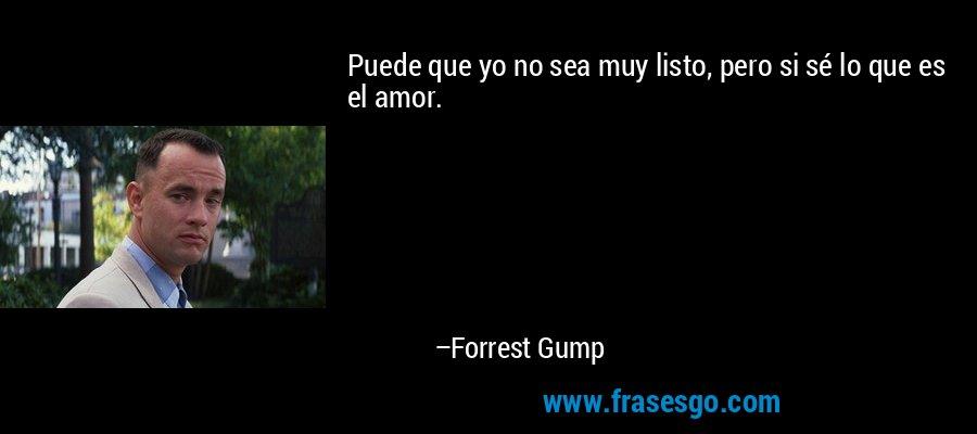 Puede que yo no sea muy listo, pero si sé lo que es el amor. – Forrest Gump