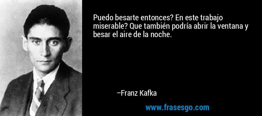 Puedo besarte entonces? En este trabajo miserable? Que también podría abrir la ventana y besar el aire de la noche. – Franz Kafka
