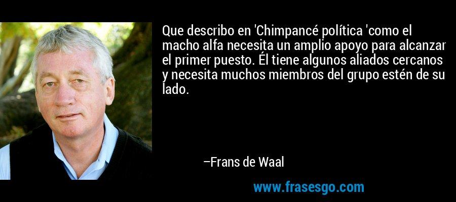 Que describo en 'Chimpancé política 'como el macho alfa necesita un amplio apoyo para alcanzar el primer puesto. Él tiene algunos aliados cercanos y necesita muchos miembros del grupo estén de su lado. – Frans de Waal