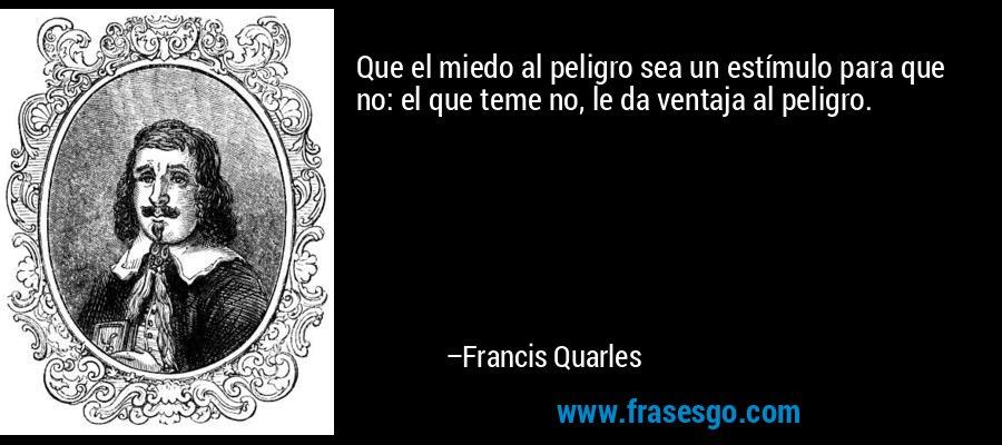 Que el miedo al peligro sea un estímulo para que no: el que teme no, le da ventaja al peligro. – Francis Quarles