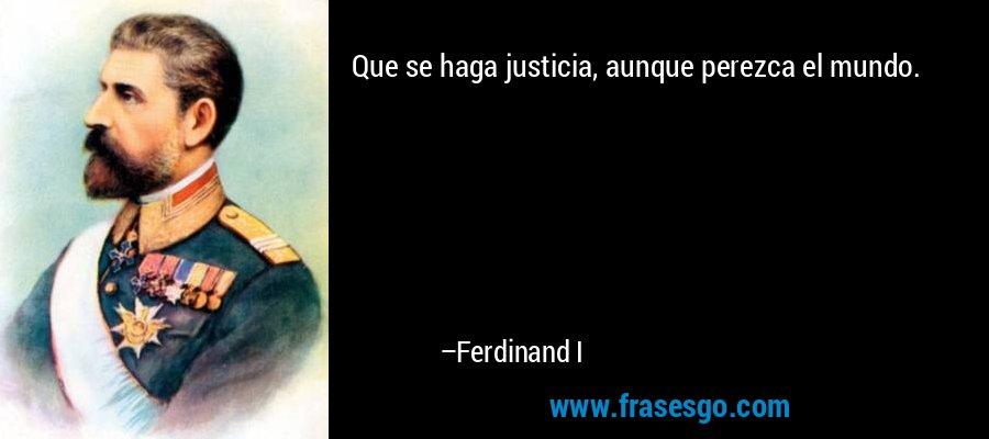 Que se haga justicia, aunque perezca el mundo. – Ferdinand I