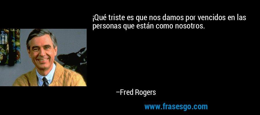 ¡Qué triste es que nos damos por vencidos en las personas que están como nosotros. – Fred Rogers