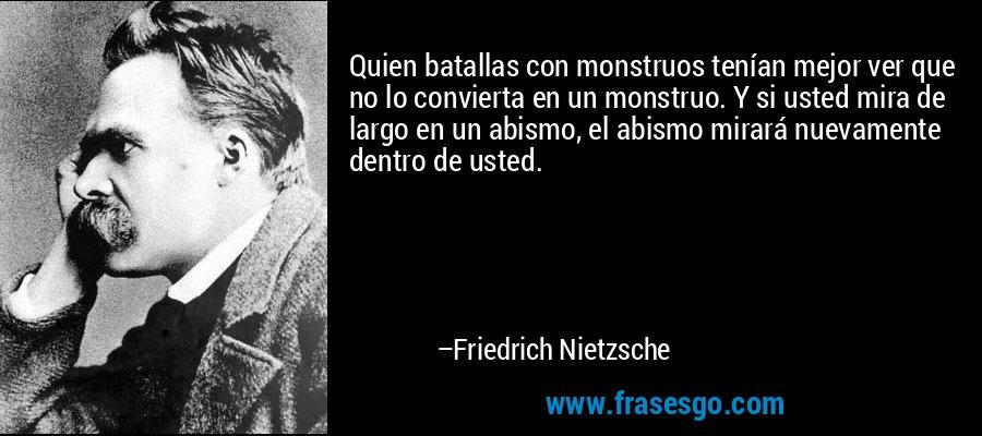 Quien batallas con monstruos tenían mejor ver que no lo convierta en un monstruo. Y si usted mira de largo en un abismo, el abismo mirará nuevamente dentro de usted. – Friedrich Nietzsche