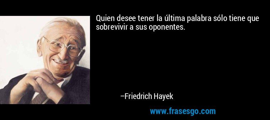 Quien desee tener la última palabra sólo tiene que sobrevivir a sus oponentes. – Friedrich Hayek