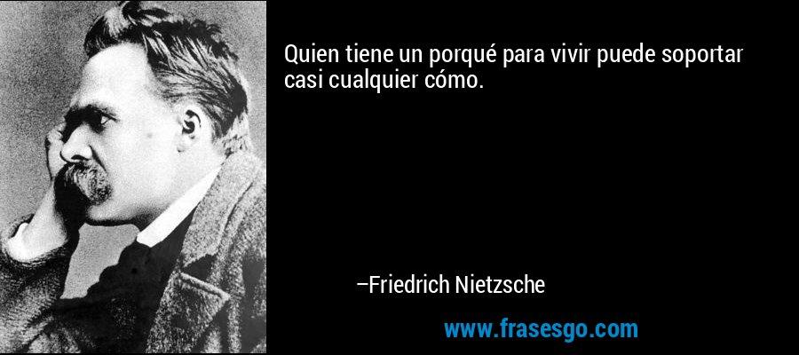 Quien tiene un porqué para vivir puede soportar casi cualquier cómo. – Friedrich Nietzsche