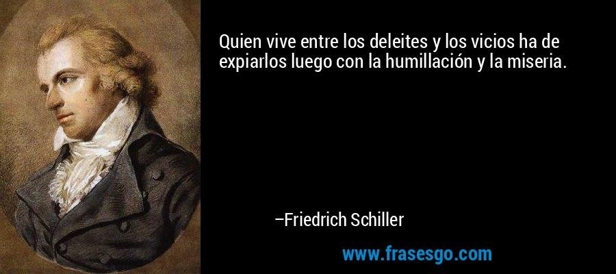 Quien vive entre los deleites y los vicios ha de expiarlos luego con la humillación y la miseria. – Friedrich Schiller