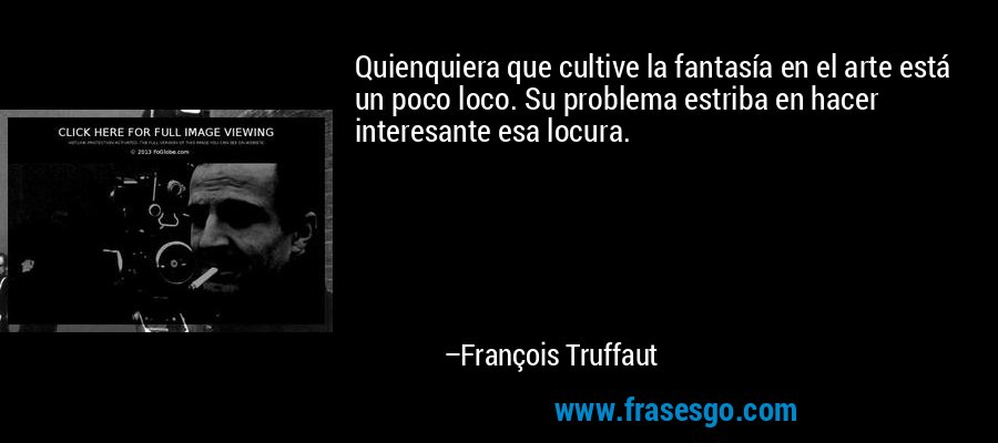 Quienquiera que cultive la fantasía en el arte está un poco loco. Su problema estriba en hacer interesante esa locura. – François Truffaut