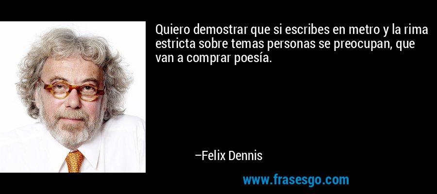 Quiero demostrar que si escribes en metro y la rima estricta sobre temas personas se preocupan, que van a comprar poesía. – Felix Dennis