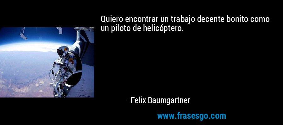 Quiero encontrar un trabajo decente bonito como un piloto de helicóptero. – Felix Baumgartner