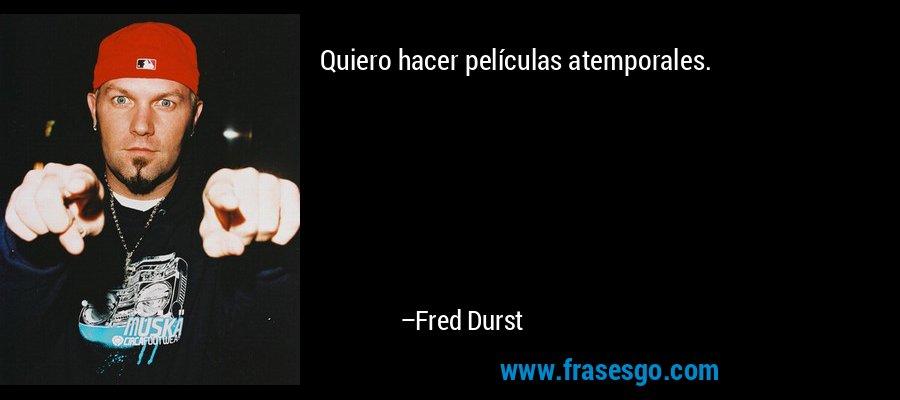 Quiero hacer películas atemporales. – Fred Durst