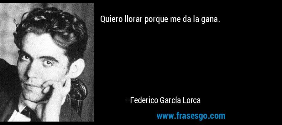 Quiero llorar porque me da la gana. – Federico García Lorca