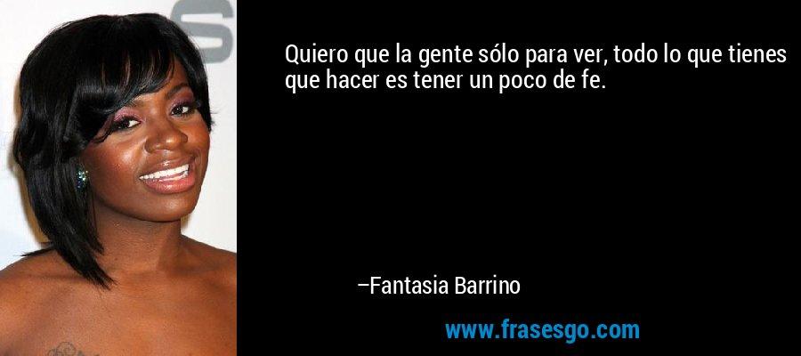 Quiero que la gente sólo para ver, todo lo que tienes que hacer es tener un poco de fe. – Fantasia Barrino