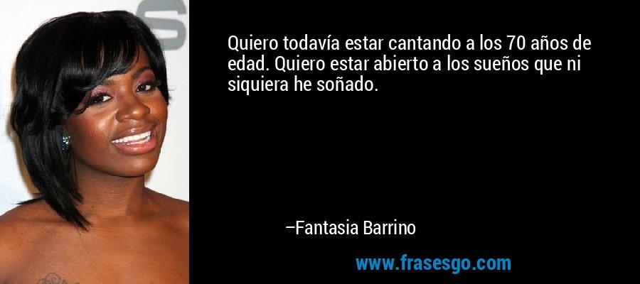 Quiero todavía estar cantando a los 70 años de edad. Quiero estar abierto a los sueños que ni siquiera he soñado. – Fantasia Barrino