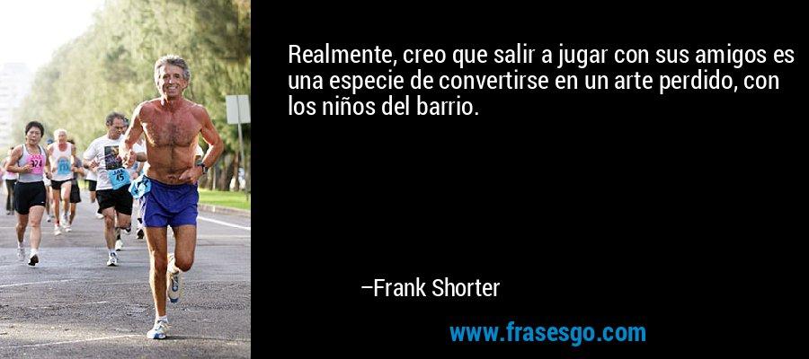 Realmente, creo que salir a jugar con sus amigos es una especie de convertirse en un arte perdido, con los niños del barrio. – Frank Shorter
