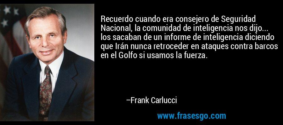 Recuerdo cuando era consejero de Seguridad Nacional, la comunidad de inteligencia nos dijo... los sacaban de un informe de inteligencia diciendo que Irán nunca retroceder en ataques contra barcos en el Golfo si usamos la fuerza. – Frank Carlucci