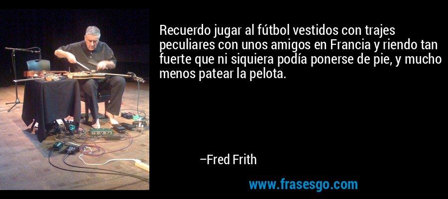 Recuerdo jugar al fútbol vestidos con trajes peculiares con unos amigos en Francia y riendo tan fuerte que ni siquiera podía ponerse de pie, y mucho menos patear la pelota. – Fred Frith