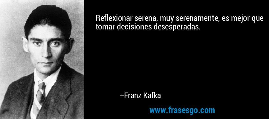 Reflexionar serena, muy serenamente, es mejor que tomar decisiones desesperadas. – Franz Kafka