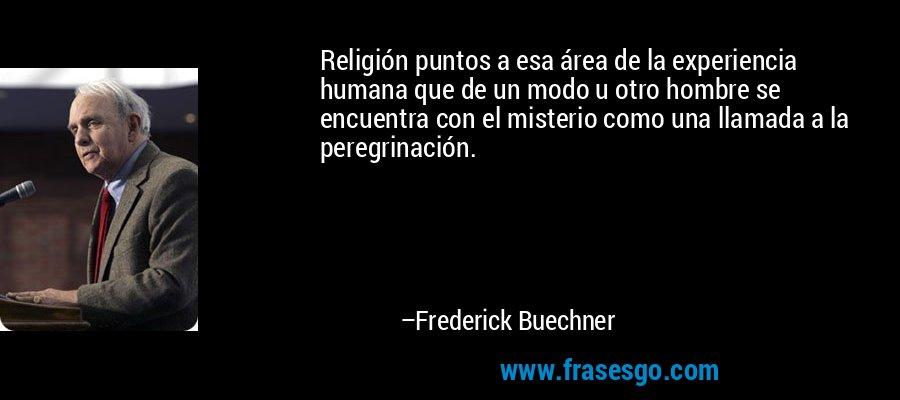 Religión puntos a esa área de la experiencia humana que de un modo u otro hombre se encuentra con el misterio como una llamada a la peregrinación. – Frederick Buechner