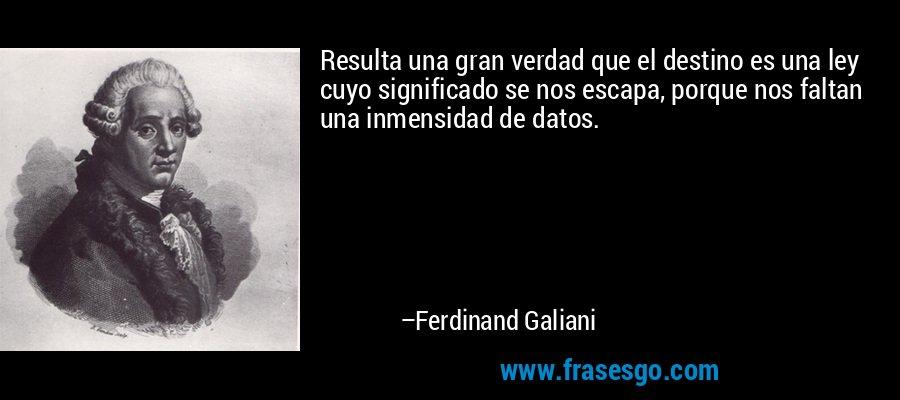 Resulta una gran verdad que el destino es una ley cuyo significado se nos escapa, porque nos faltan una inmensidad de datos. – Ferdinand Galiani