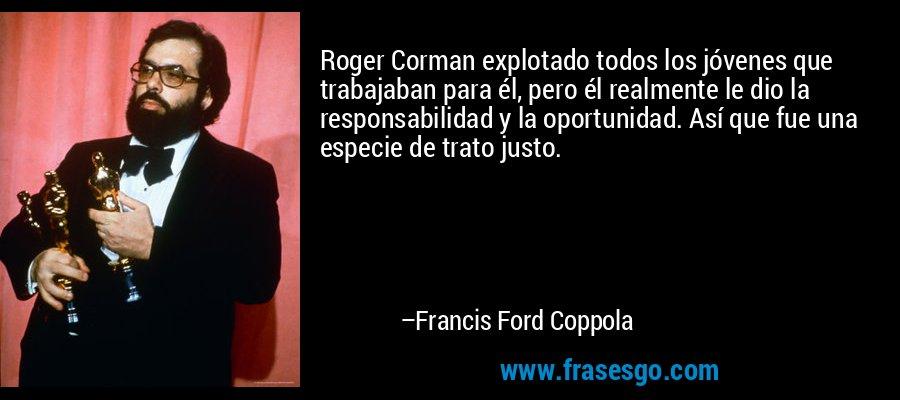 Roger Corman explotado todos los jóvenes que trabajaban para él, pero él realmente le dio la responsabilidad y la oportunidad. Así que fue una especie de trato justo. – Francis Ford Coppola