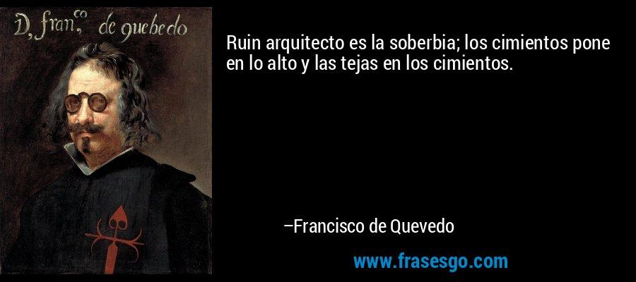 Ruin arquitecto es la soberbia; los cimientos pone en lo alto y las tejas en los cimientos. – Francisco de Quevedo