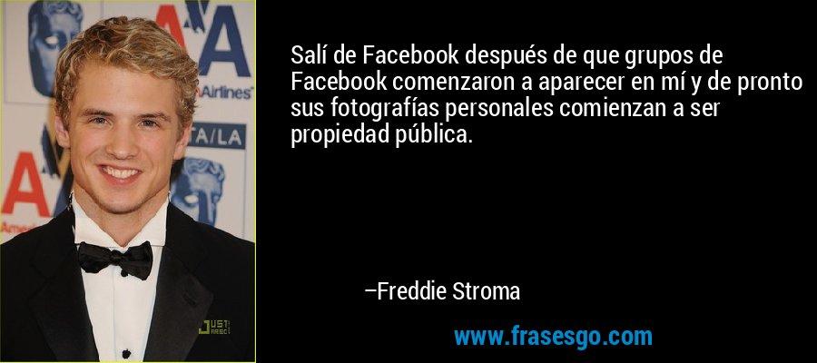 Salí de Facebook después de que grupos de Facebook comenzaron a aparecer en mí y de pronto sus fotografías personales comienzan a ser propiedad pública. – Freddie Stroma