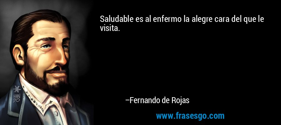Saludable es al enfermo la alegre cara del que le visita. – Fernando de Rojas