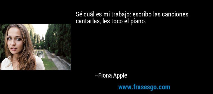 Sé cuál es mi trabajo: escribo las canciones, cantarlas, les toco el piano. – Fiona Apple