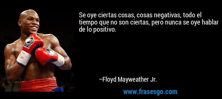 Se oye ciertas cosas, cosas negativas, todo el tiempo que no son ciertas, pero nunca se oye hablar de lo positivo. – Floyd Mayweather Jr.