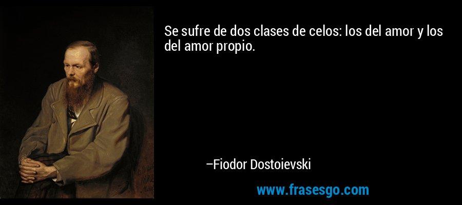 Se sufre de dos clases de celos: los del amor y los del amor propio. – Fiodor Dostoievski