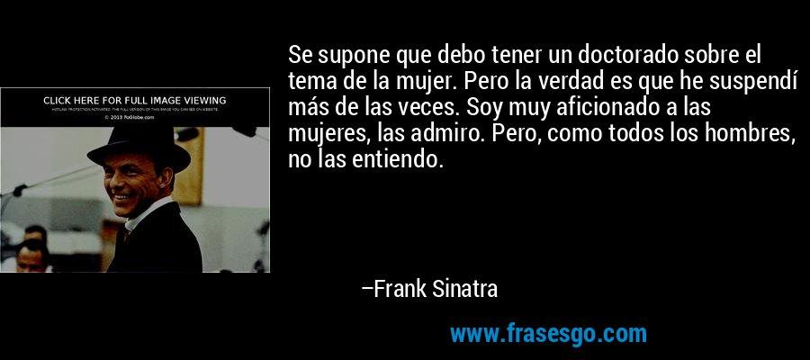 Se supone que debo tener un doctorado sobre el tema de la mujer. Pero la verdad es que he suspendí más de las veces. Soy muy aficionado a las mujeres, las admiro. Pero, como todos los hombres, no las entiendo. – Frank Sinatra