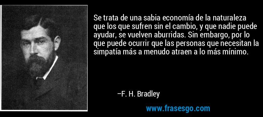 Se trata de una sabia economía de la naturaleza que los que sufren sin el cambio, y que nadie puede ayudar, se vuelven aburridas. Sin embargo, por lo que puede ocurrir que las personas que necesitan la simpatía más a menudo atraen a lo más mínimo. – F. H. Bradley