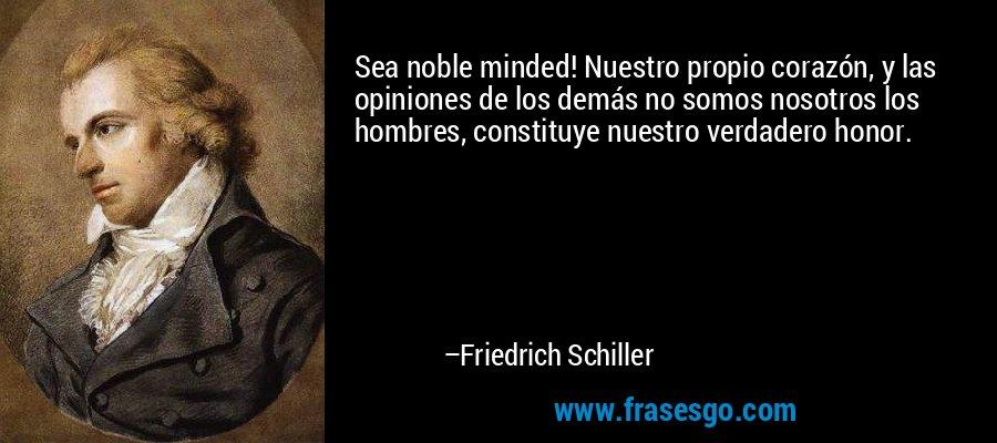 Sea noble minded! Nuestro propio corazón, y las opiniones de los demás no somos nosotros los hombres, constituye nuestro verdadero honor. – Friedrich Schiller