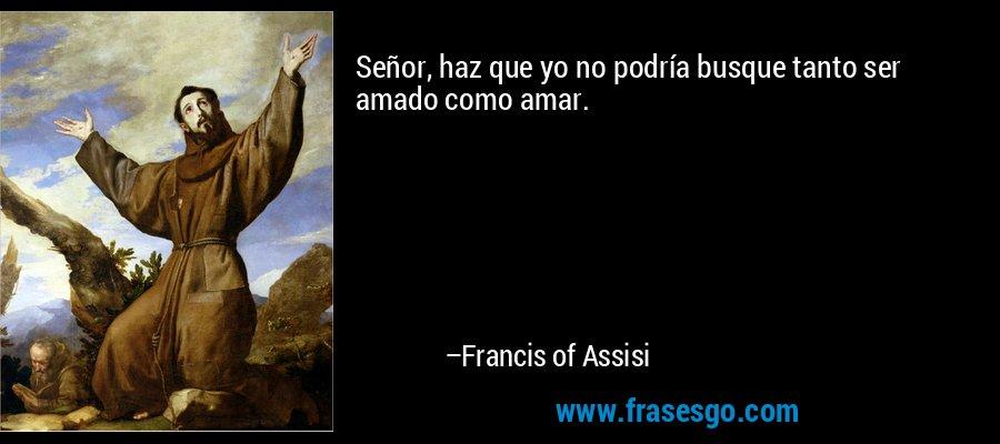 Señor, haz que yo no podría busque tanto ser amado como amar. – Francis of Assisi