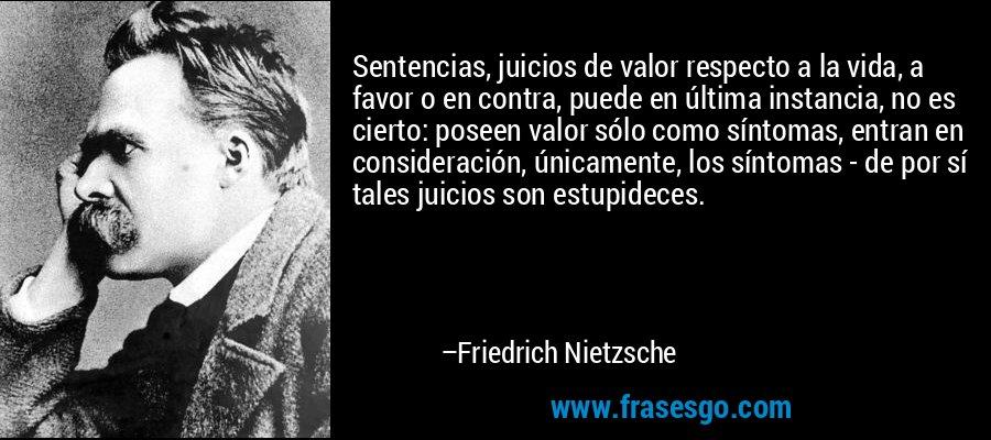 Sentencias, juicios de valor respecto a la vida, a favor o en contra, puede en última instancia, no es cierto: poseen valor sólo como síntomas, entran en consideración, únicamente, los síntomas - de por sí tales juicios son estupideces. – Friedrich Nietzsche