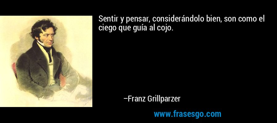 Sentir y pensar, considerándolo bien, son como el ciego que guía al cojo. – Franz Grillparzer