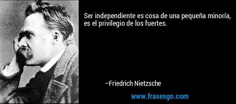 Ser independiente es cosa de una pequeña minoría, es el privilegio de los fuertes. – Friedrich Nietzsche