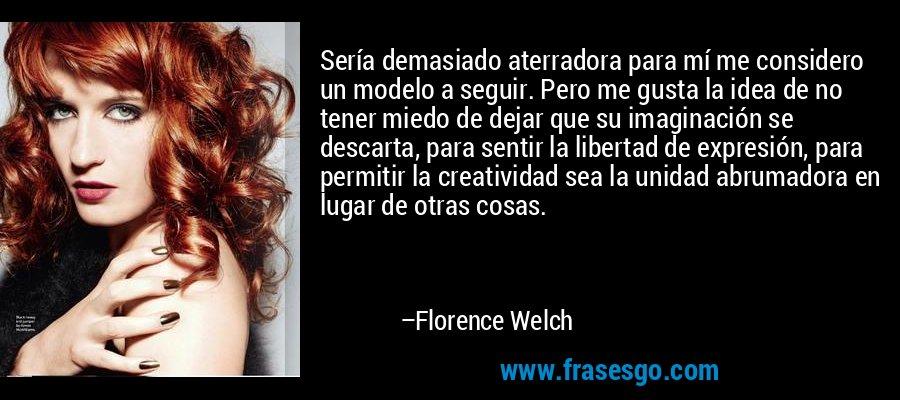 Sería demasiado aterradora para mí me considero un modelo a seguir. Pero me gusta la idea de no tener miedo de dejar que su imaginación se descarta, para sentir la libertad de expresión, para permitir la creatividad sea la unidad abrumadora en lugar de otras cosas. – Florence Welch